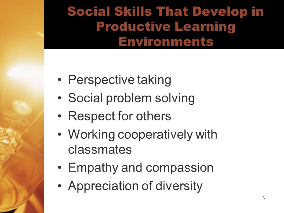 6 Social Skills That Develop in Productive Learning Environments Perspective taking Social problem solving Respect for others Working cooperatively with classmates Empathy and compassion Appreciation of diversity