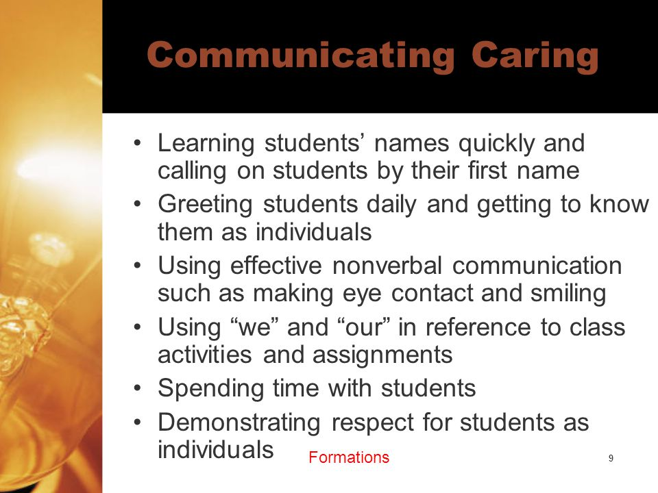 9 Communicating Caring Learning students' names quickly and calling on students by their first name Greeting students daily and getting to know them as individuals Using effective nonverbal communication such as making eye contact and smiling Using we and our in reference to class activities and assignments Spending time with students Demonstrating respect for students as individuals Formations