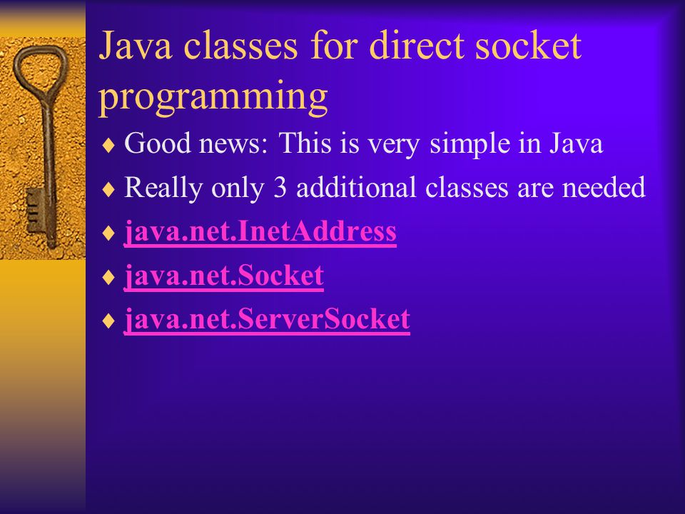 Java classes for direct socket programming  Good news: This is very simple in Java  Really only 3 additional classes are needed  java.net.InetAddress java.net.InetAddress  java.net.Socket java.net.Socket  java.net.ServerSocket java.net.ServerSocket
