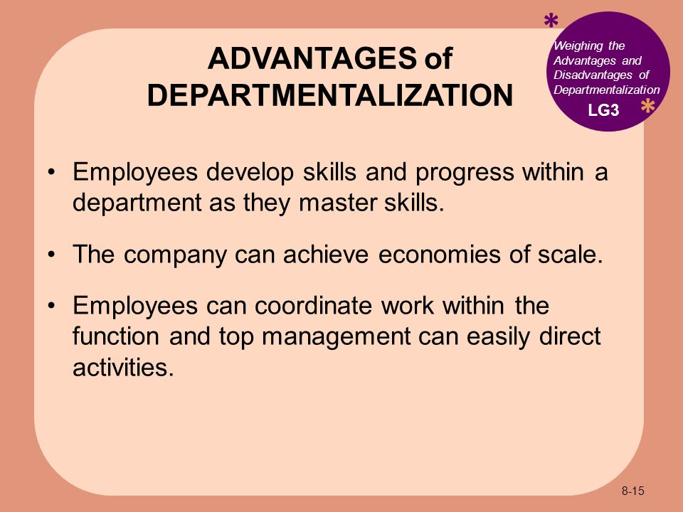 * * Weighing the Advantages and Disadvantages of Departmentalization Employees develop skills and progress within a department as they master skills.