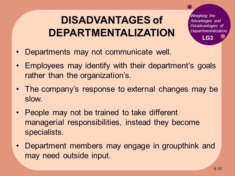 * * Weighing the Advantages and Disadvantages of Departmentalization Departments may not communicate well.
