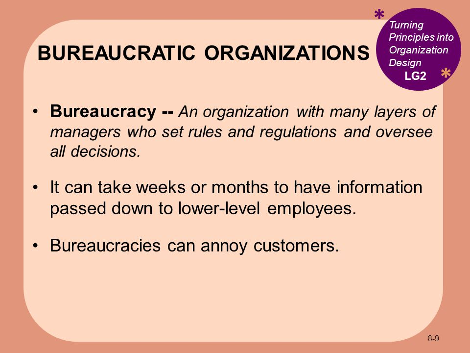 * * Turning Principles into Organization Design Bureaucracy -- An organization with many layers of managers who set rules and regulations and oversee all decisions.