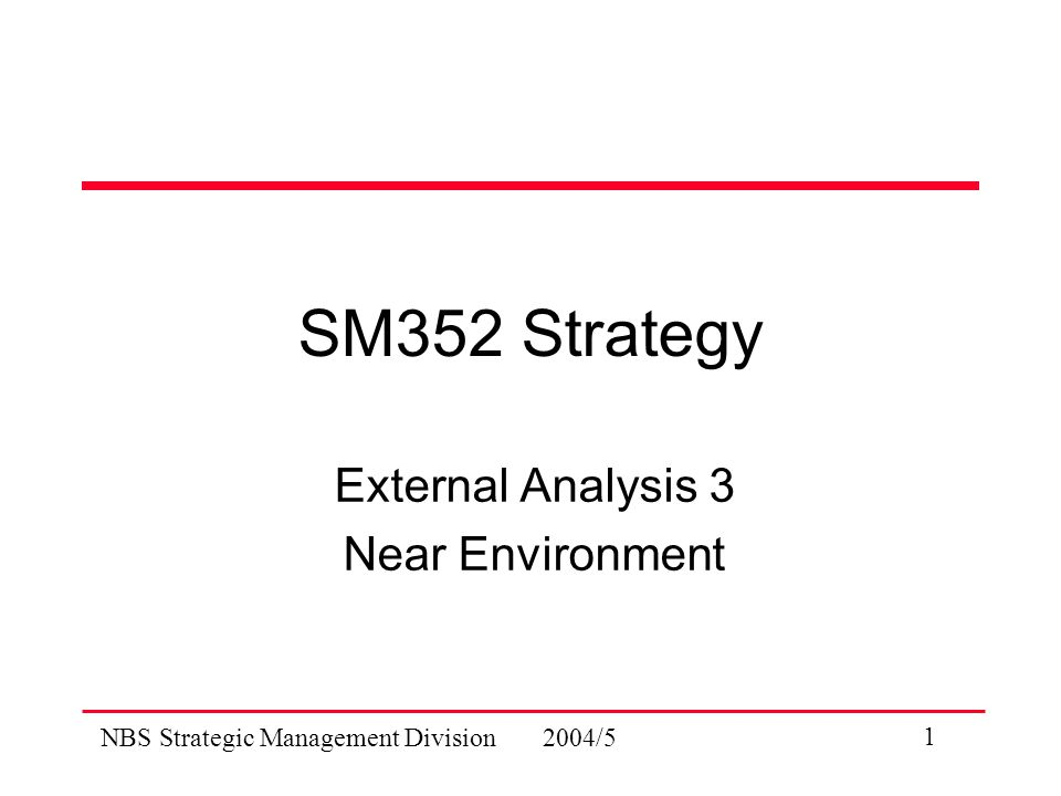 NBS Strategic Management Division 2004/5 1 SM352 Strategy External Analysis 3 Near Environment