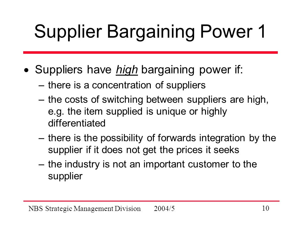 NBS Strategic Management Division 2004/5 10 Supplier Bargaining Power 1  Suppliers have high bargaining power if: –there is a concentration of suppliers –the costs of switching between suppliers are high, e.g.