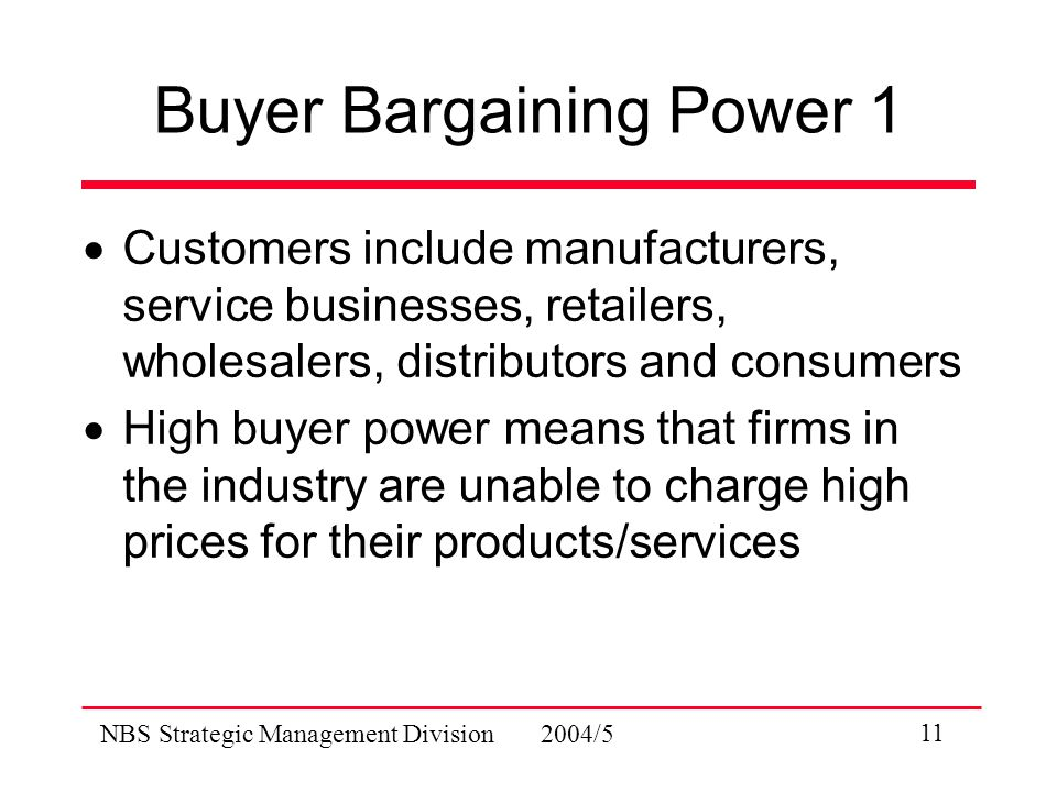 NBS Strategic Management Division 2004/5 11 Buyer Bargaining Power 1  Customers include manufacturers, service businesses, retailers, wholesalers, distributors and consumers  High buyer power means that firms in the industry are unable to charge high prices for their products/services
