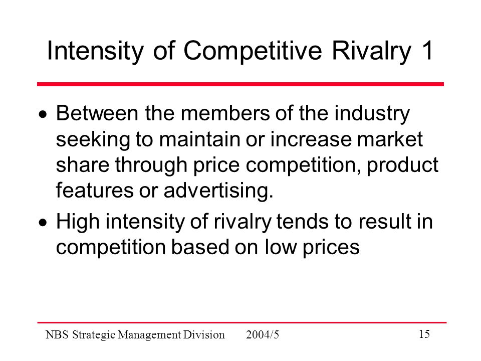 NBS Strategic Management Division 2004/5 15 Intensity of Competitive Rivalry 1  Between the members of the industry seeking to maintain or increase market share through price competition, product features or advertising.