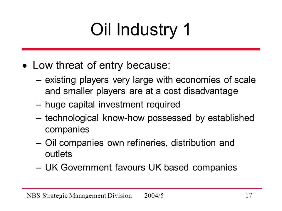 NBS Strategic Management Division 2004/5 17 Oil Industry 1  Low threat of entry because: –existing players very large with economies of scale and smaller players are at a cost disadvantage –huge capital investment required –technological know-how possessed by established companies –Oil companies own refineries, distribution and outlets –UK Government favours UK based companies