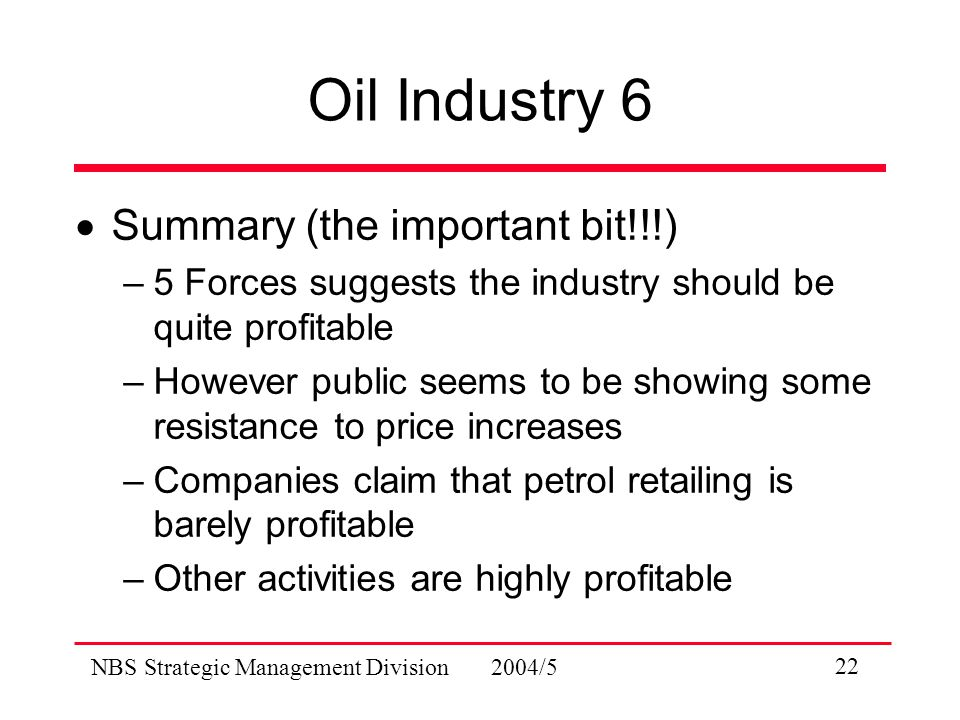 NBS Strategic Management Division 2004/5 22 Oil Industry 6  Summary (the important bit!!!) –5 Forces suggests the industry should be quite profitable –However public seems to be showing some resistance to price increases –Companies claim that petrol retailing is barely profitable –Other activities are highly profitable