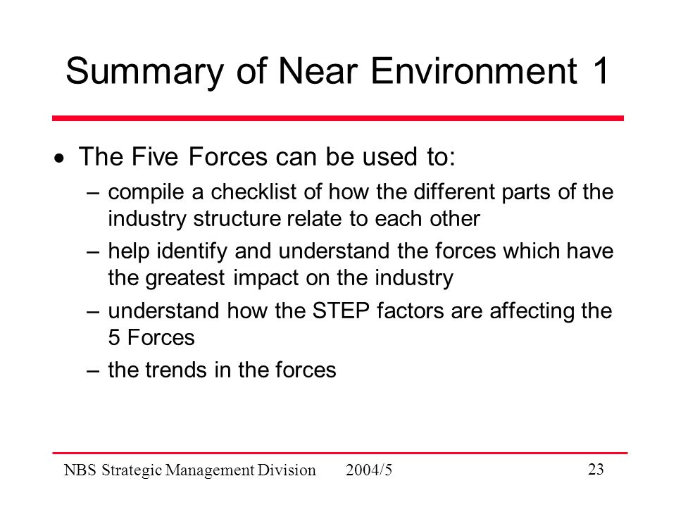 NBS Strategic Management Division 2004/5 23 Summary of Near Environment 1  The Five Forces can be used to: –compile a checklist of how the different parts of the industry structure relate to each other –help identify and understand the forces which have the greatest impact on the industry –understand how the STEP factors are affecting the 5 Forces –the trends in the forces