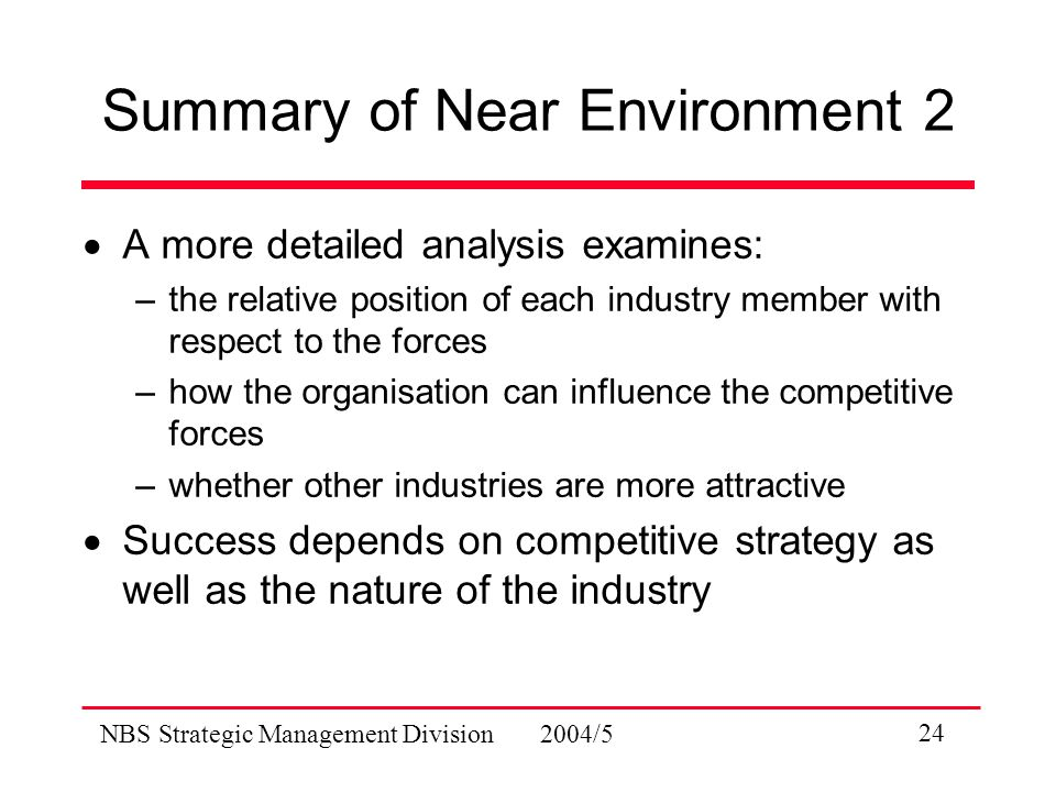 NBS Strategic Management Division 2004/5 24 Summary of Near Environment 2  A more detailed analysis examines: –the relative position of each industry member with respect to the forces –how the organisation can influence the competitive forces –whether other industries are more attractive  Success depends on competitive strategy as well as the nature of the industry