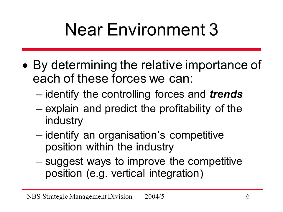 NBS Strategic Management Division 2004/5 6 Near Environment 3  By determining the relative importance of each of these forces we can: –identify the controlling forces and trends –explain and predict the profitability of the industry –identify an organisation's competitive position within the industry –suggest ways to improve the competitive position (e.g.
