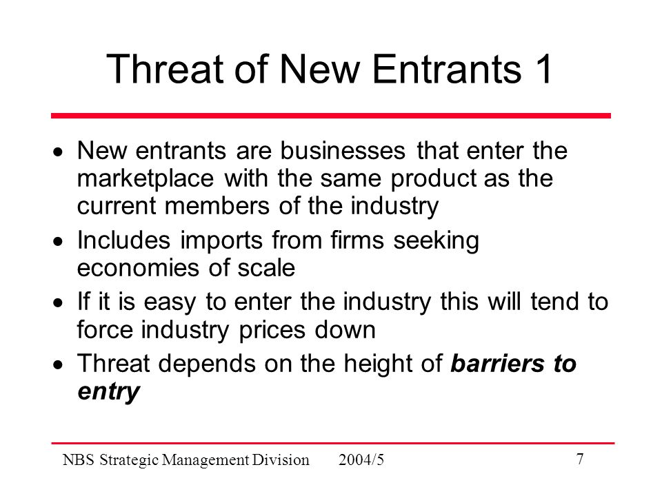 NBS Strategic Management Division 2004/5 7 Threat of New Entrants 1  New entrants are businesses that enter the marketplace with the same product as the current members of the industry  Includes imports from firms seeking economies of scale  If it is easy to enter the industry this will tend to force industry prices down  Threat depends on the height of barriers to entry