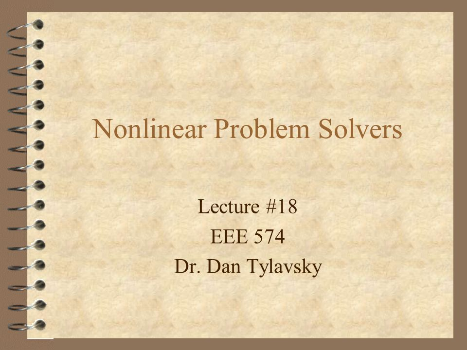 Lecture #18 EEE 574 Dr. Dan Tylavsky Nonlinear Problem Solvers