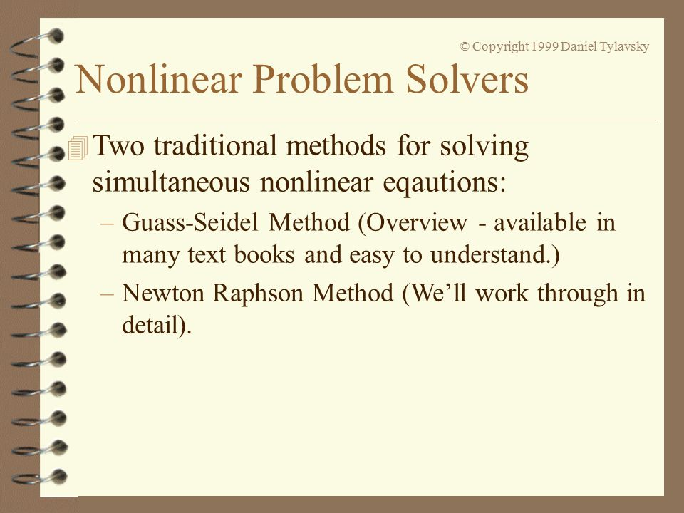 © Copyright 1999 Daniel Tylavsky 4 Two traditional methods for solving simultaneous nonlinear eqautions: –Guass-Seidel Method (Overview - available in many text books and easy to understand.) –Newton Raphson Method (We'll work through in detail).