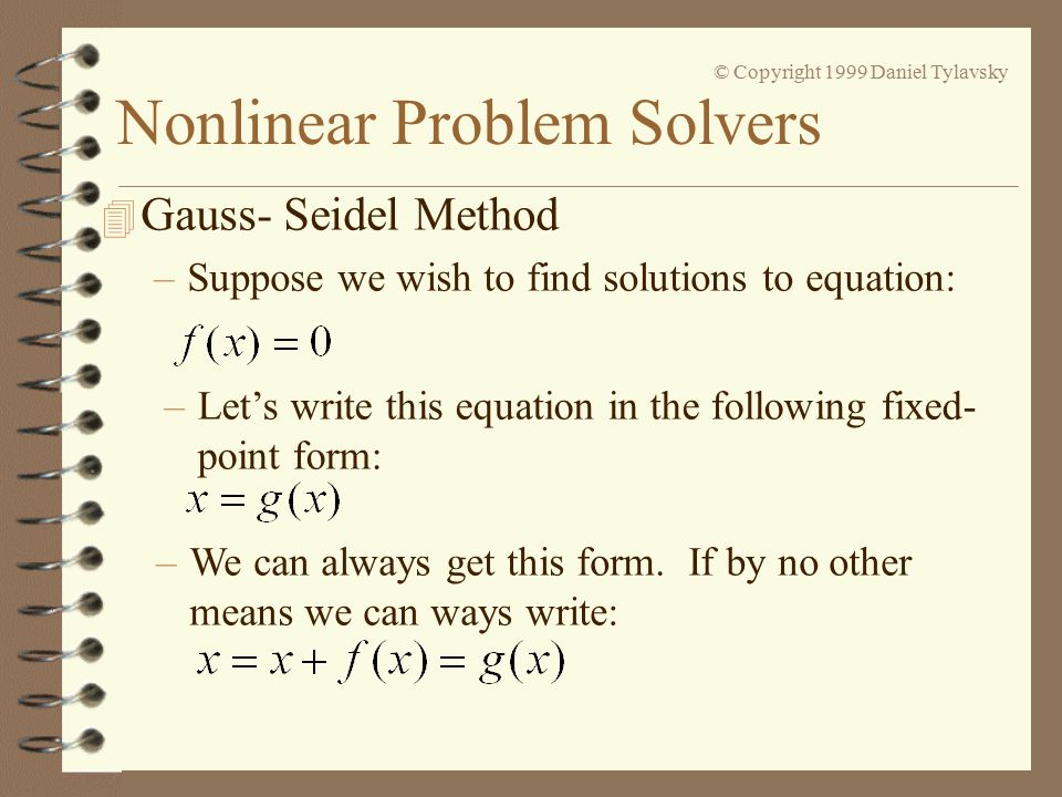 Nonlinear Problem Solvers © Copyright 1999 Daniel Tylavsky 4 Gauss- Seidel Method –Suppose we wish to find solutions to equation: –Let's write this equation in the following fixed- point form: –We can always get this form.