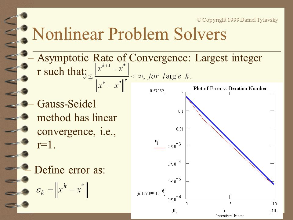 Nonlinear Problem Solvers © Copyright 1999 Daniel Tylavsky –Asymptotic Rate of Convergence: Largest integer r such that: –Gauss-Seidel method has linear convergence, i.e., r=1.