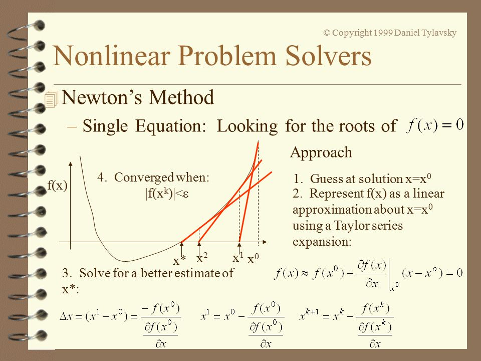 Nonlinear Problem Solvers © Copyright 1999 Daniel Tylavsky 4 Newton's Method –Single Equation: Looking for the roots of f(x) Approach 1.