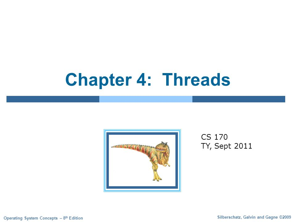Silberschatz, Galvin and Gagne ©2009 Operating System Concepts – 8 th Edition Chapter 4: Threads CS 170 TY, Sept 2011