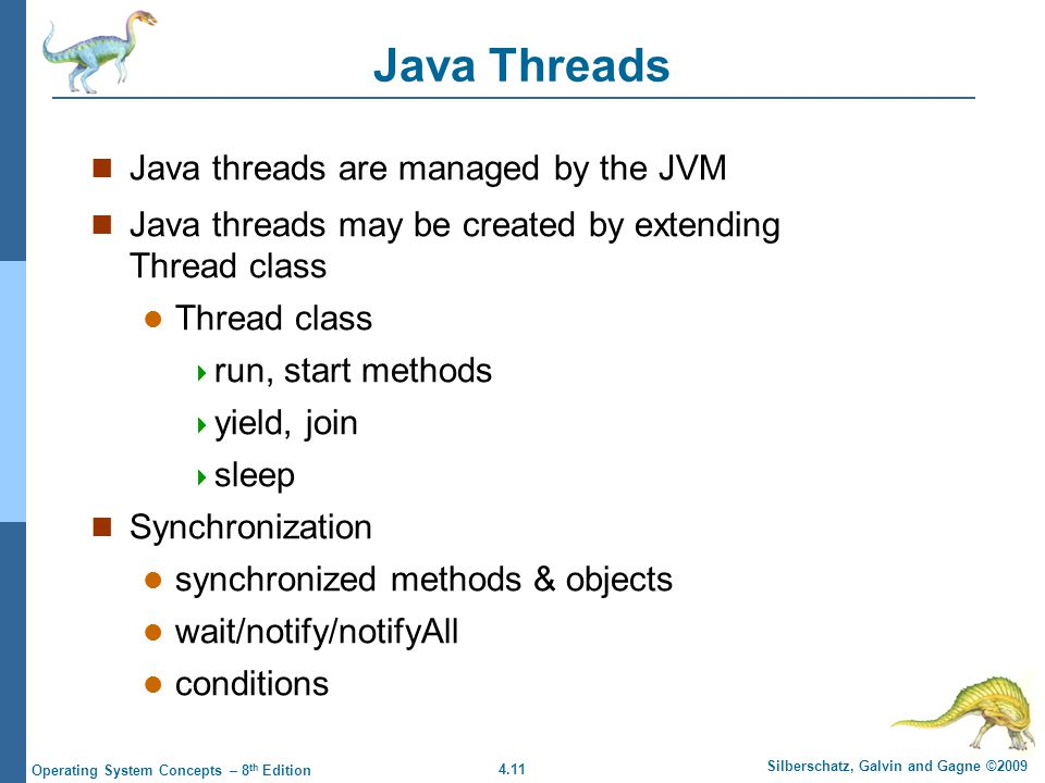 4.11 Silberschatz, Galvin and Gagne ©2009 Operating System Concepts – 8 th Edition Java Threads Java threads are managed by the JVM Java threads may be created by extending Thread class Thread class  run, start methods  yield, join  sleep Synchronization synchronized methods & objects wait/notify/notifyAll conditions