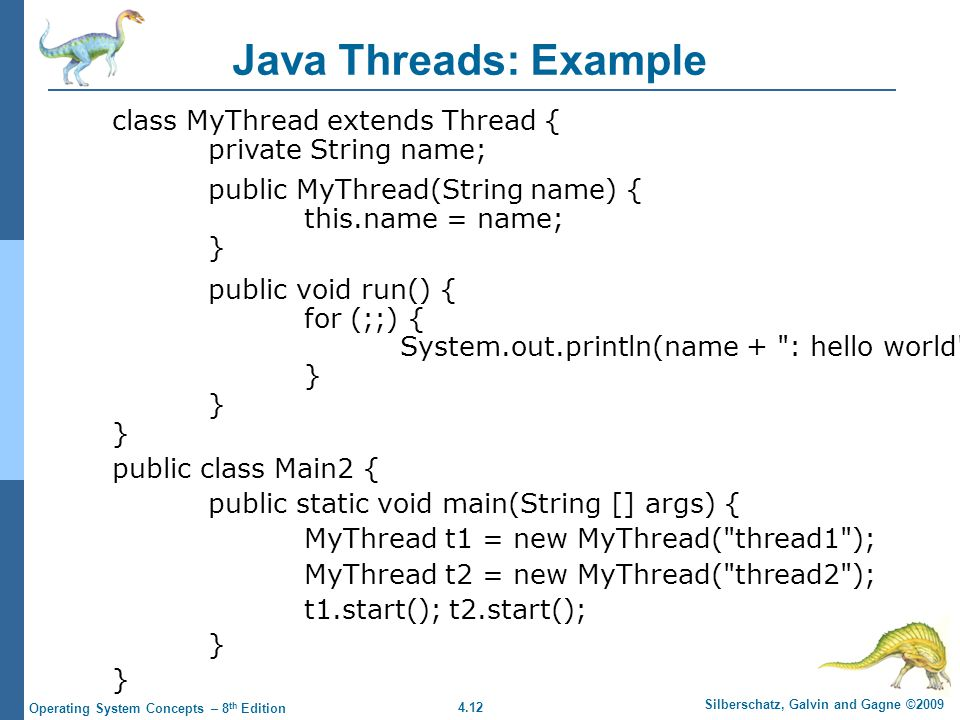 4.12 Silberschatz, Galvin and Gagne ©2009 Operating System Concepts – 8 th Edition Java Threads: Example class MyThread extends Thread { private String name; public MyThread(String name) { this.name = name; } public void run() { for (;;) { System.out.println(name + : hello world ); } public class Main2 { public static void main(String [] args) { MyThread t1 = new MyThread( thread1 ); MyThread t2 = new MyThread( thread2 ); t1.start(); t2.start(); }