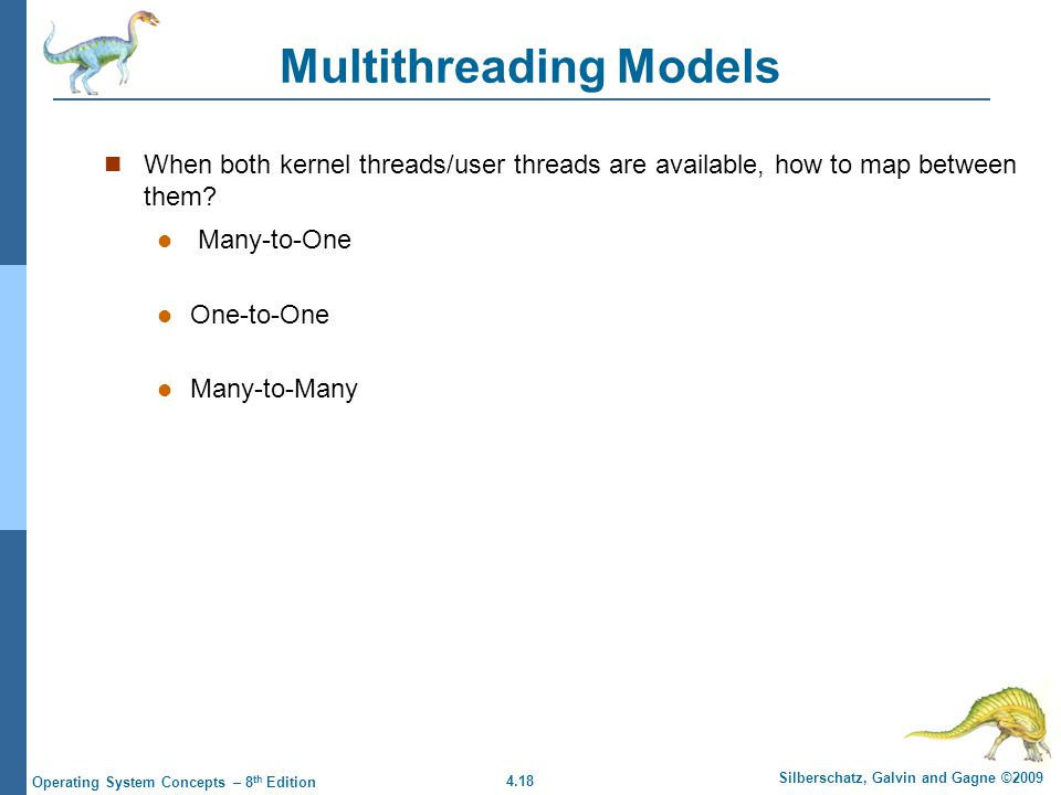 4.18 Silberschatz, Galvin and Gagne ©2009 Operating System Concepts – 8 th Edition Multithreading Models When both kernel threads/user threads are available, how to map between them.