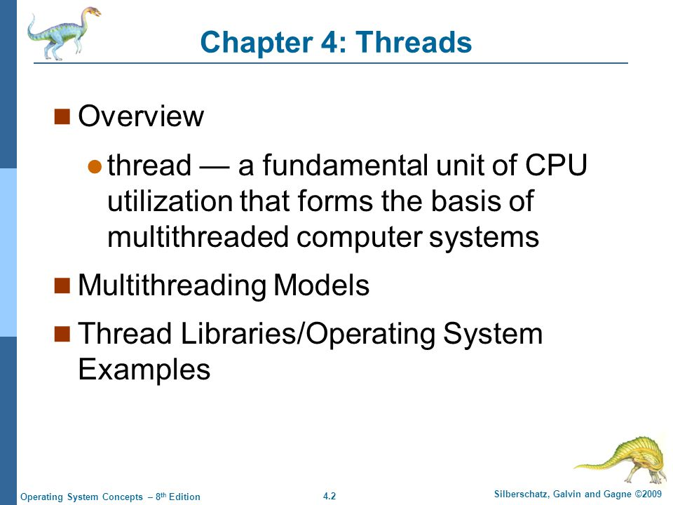 4.2 Silberschatz, Galvin and Gagne ©2009 Operating System Concepts – 8 th Edition Chapter 4: Threads Overview thread — a fundamental unit of CPU utilization that forms the basis of multithreaded computer systems Multithreading Models Thread Libraries/Operating System Examples
