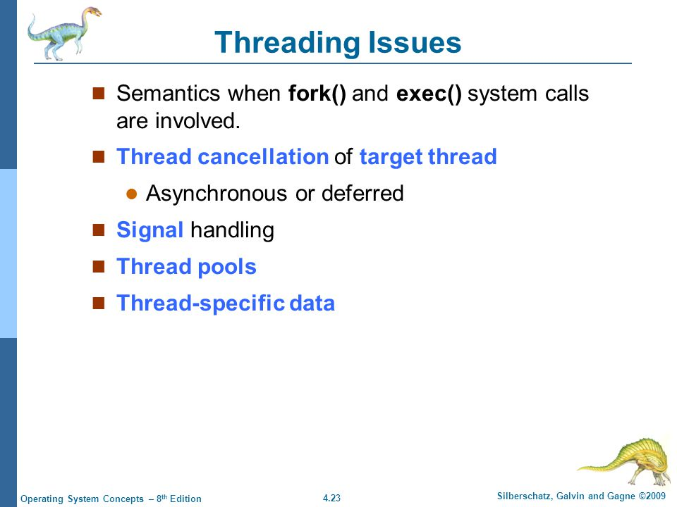 4.23 Silberschatz, Galvin and Gagne ©2009 Operating System Concepts – 8 th Edition Threading Issues Semantics when fork() and exec() system calls are involved.