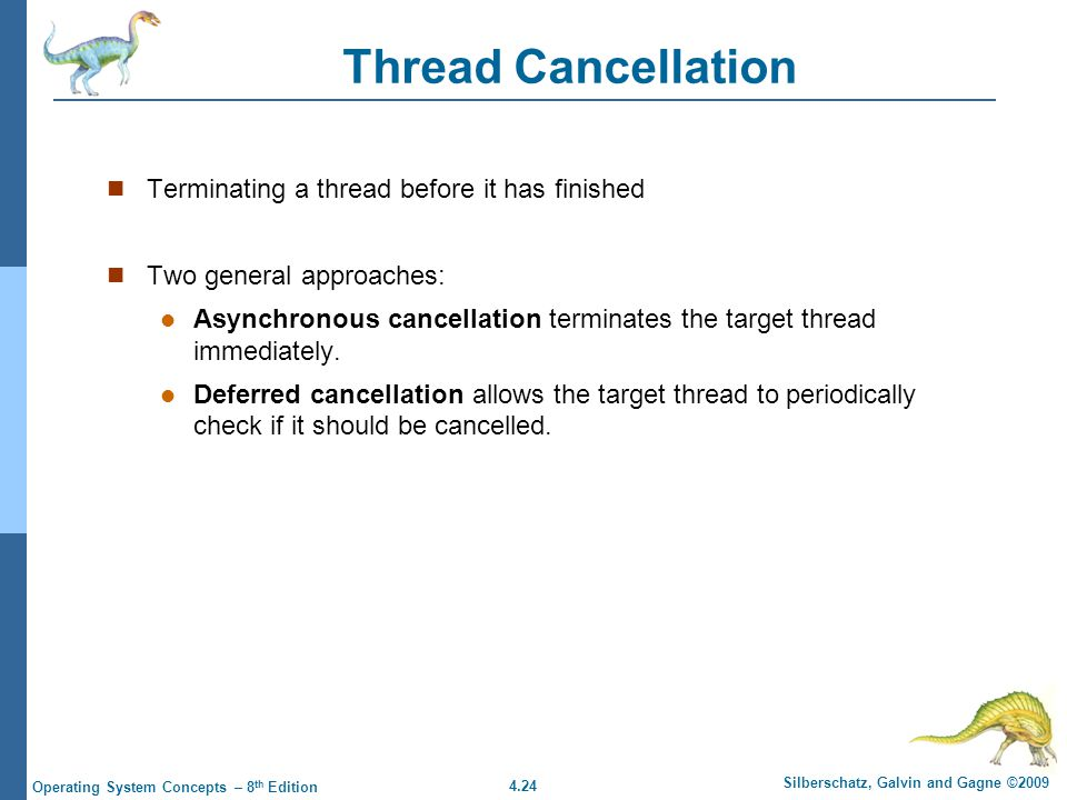 4.24 Silberschatz, Galvin and Gagne ©2009 Operating System Concepts – 8 th Edition Thread Cancellation Terminating a thread before it has finished Two general approaches: Asynchronous cancellation terminates the target thread immediately.