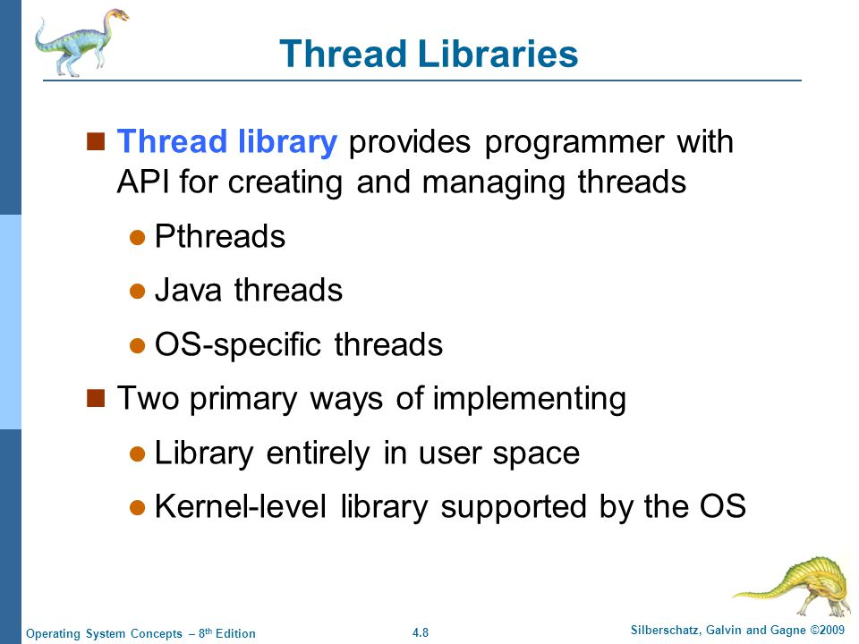 4.8 Silberschatz, Galvin and Gagne ©2009 Operating System Concepts – 8 th Edition Thread Libraries Thread library provides programmer with API for creating and managing threads Pthreads Java threads OS-specific threads Two primary ways of implementing Library entirely in user space Kernel-level library supported by the OS