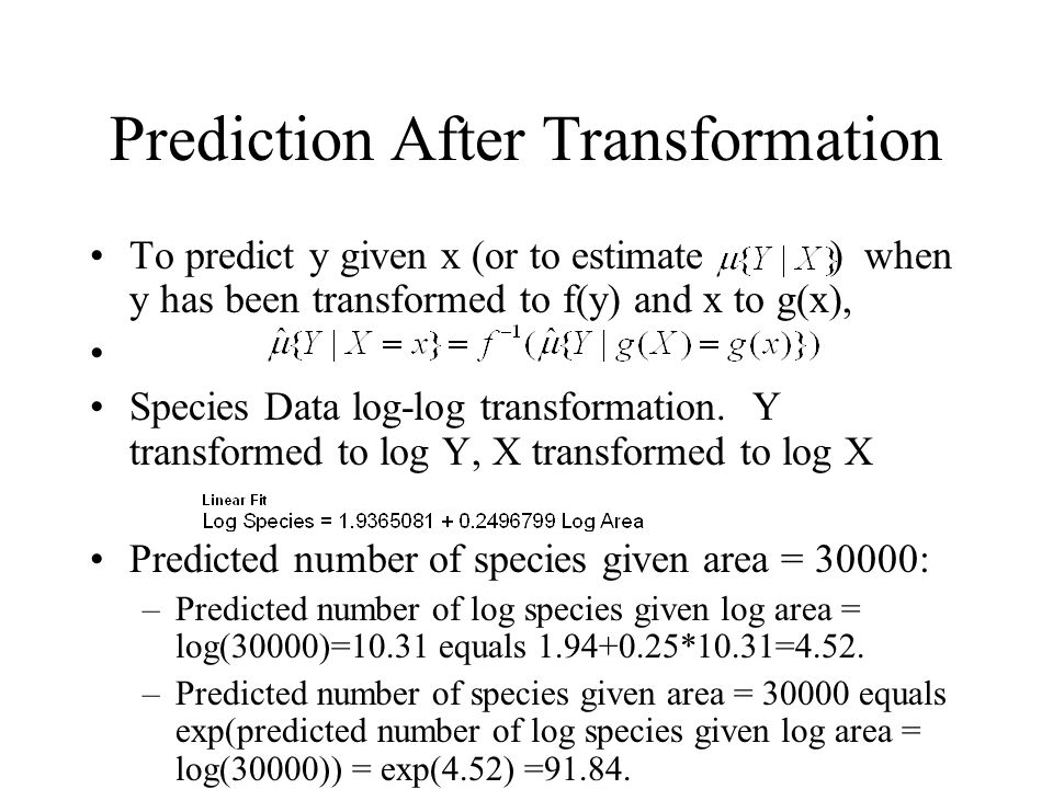 Prediction After Transformation To predict y given x (or to estimate ) when y has been transformed to f(y) and x to g(x), Species Data log-log transformation.