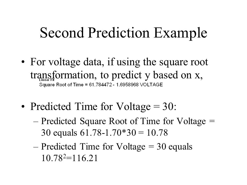 Second Prediction Example For voltage data, if using the square root transformation, to predict y based on x, Predicted Time for Voltage = 30: –Predicted Square Root of Time for Voltage = 30 equals *30 = –Predicted Time for Voltage = 30 equals =116.21