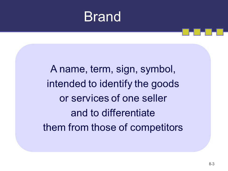 Brand A name, term, sign, symbol, intended to identify the goods or services of one seller and to differentiate them from those of competitors © Copyright 2008 Pearson Education Canada 8-3