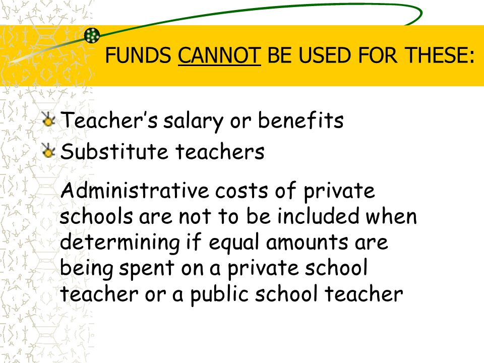 FUNDS CANNOT BE USED FOR THESE: Teacher's salary or benefits Substitute teachers Administrative costs of private schools are not to be included when determining if equal amounts are being spent on a private school teacher or a public school teacher