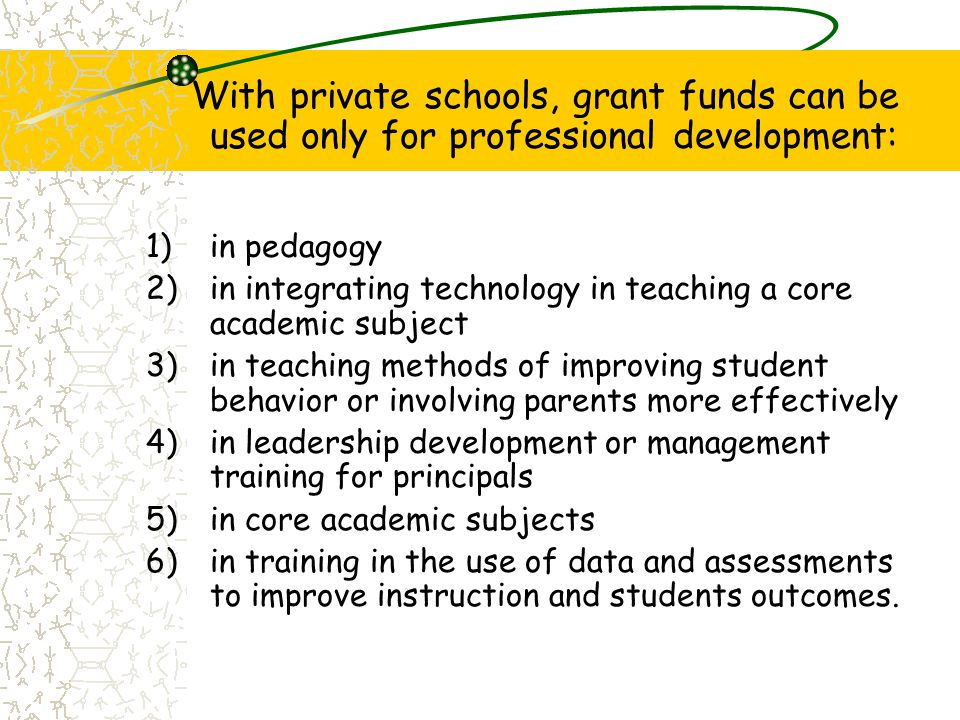 With private schools, grant funds can be used only for professional development: 1)in pedagogy 2)in integrating technology in teaching a core academic subject 3)in teaching methods of improving student behavior or involving parents more effectively 4)in leadership development or management training for principals 5)in core academic subjects 6)in training in the use of data and assessments to improve instruction and students outcomes.