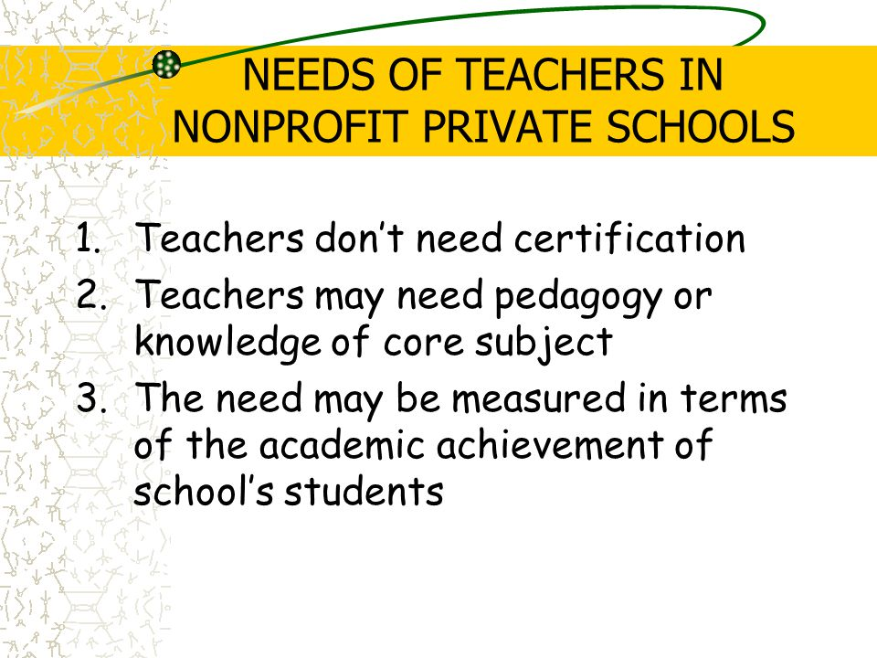 NEEDS OF TEACHERS IN NONPROFIT PRIVATE SCHOOLS 1.Teachers don't need certification 2.Teachers may need pedagogy or knowledge of core subject 3.The need may be measured in terms of the academic achievement of school's students