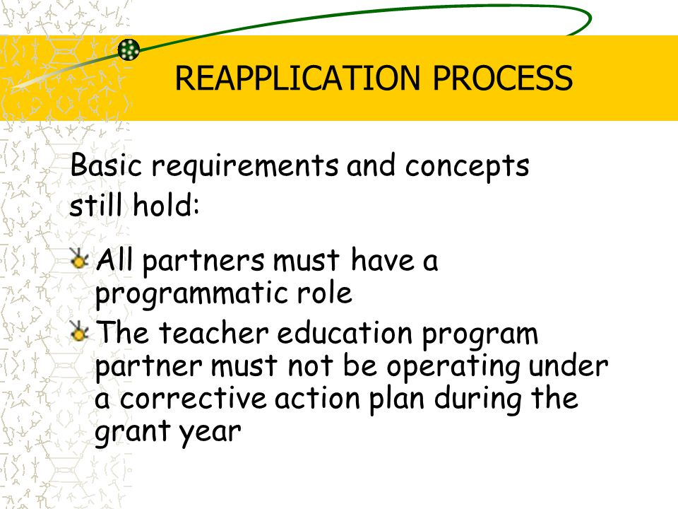 REAPPLICATION PROCESS Basic requirements and concepts still hold: All partners must have a programmatic role The teacher education program partner must not be operating under a corrective action plan during the grant year