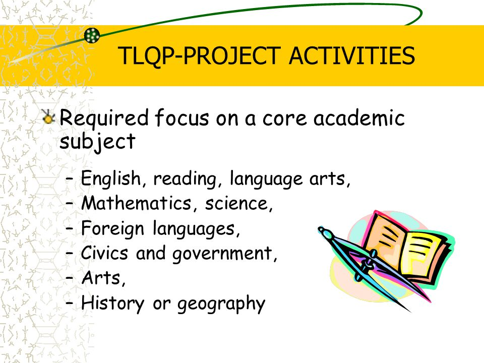 TLQP-PROJECT ACTIVITIES Required focus on a core academic subject –English, reading, language arts, –Mathematics, science, –Foreign languages, –Civics and government, –Arts, –History or geography