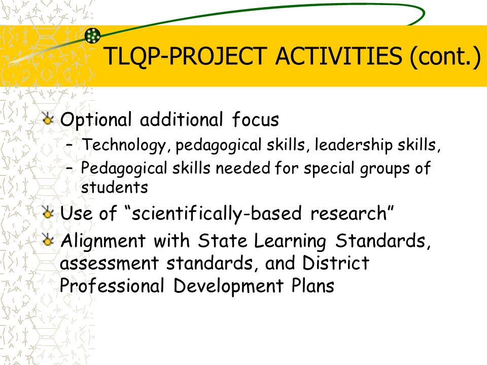 TLQP-PROJECT ACTIVITIES (cont.) Optional additional focus –Technology, pedagogical skills, leadership skills, –Pedagogical skills needed for special groups of students Use of scientifically-based research Alignment with State Learning Standards, assessment standards, and District Professional Development Plans
