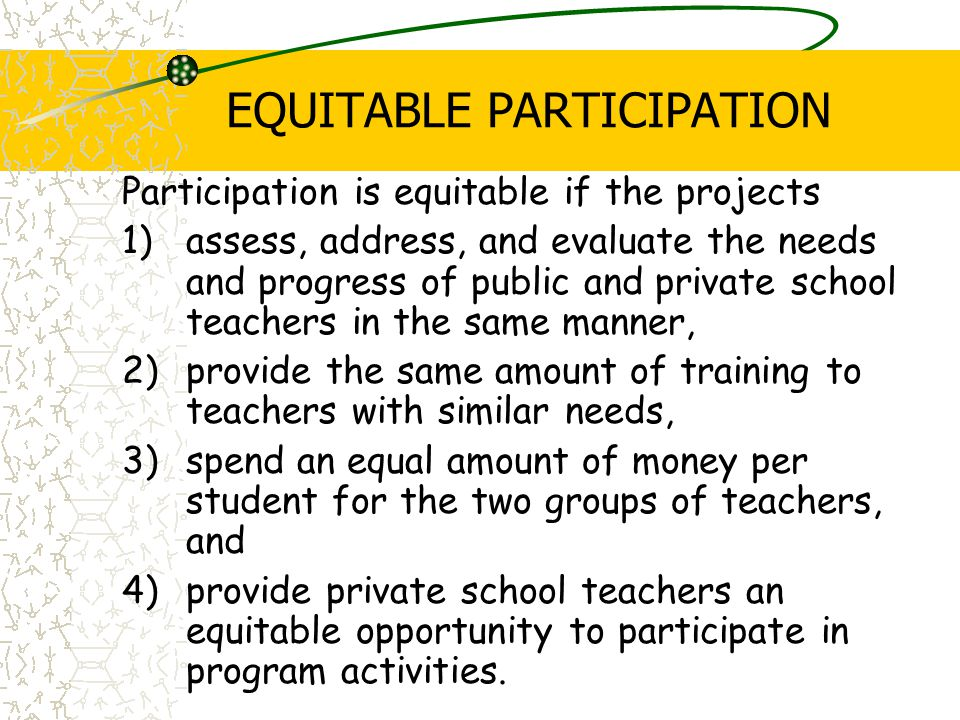 EQUITABLE PARTICIPATION Participation is equitable if the projects 1)assess, address, and evaluate the needs and progress of public and private school teachers in the same manner, 2)provide the same amount of training to teachers with similar needs, 3)spend an equal amount of money per student for the two groups of teachers, and 4)provide private school teachers an equitable opportunity to participate in program activities.