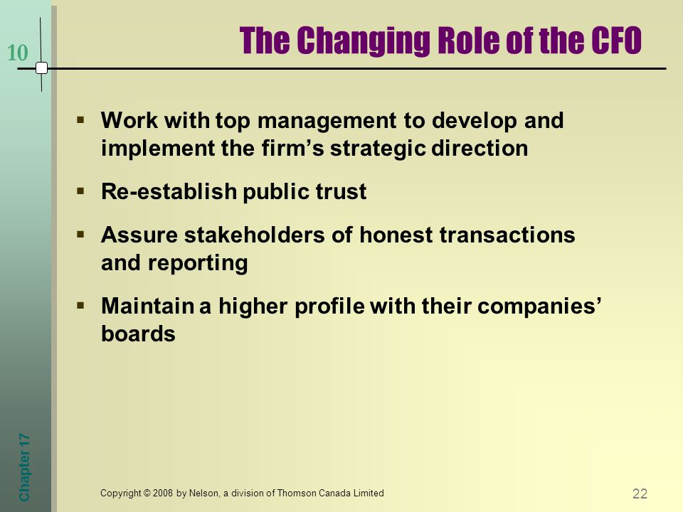 Chapter Copyright © 2008 by Nelson, a division of Thomson Canada Limited  Work with top management to develop and implement the firm's strategic direction  Re-establish public trust  Assure stakeholders of honest transactions and reporting  Maintain a higher profile with their companies' boards The Changing Role of the CFO 10