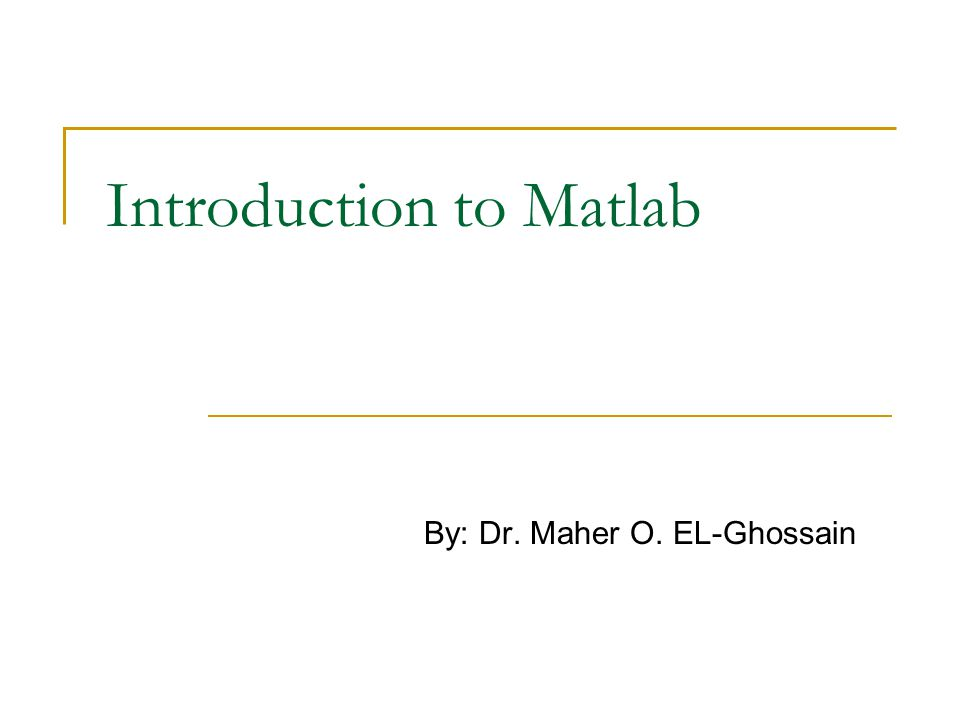 Introduction to Matlab By: Dr. Maher O. EL-Ghossain
