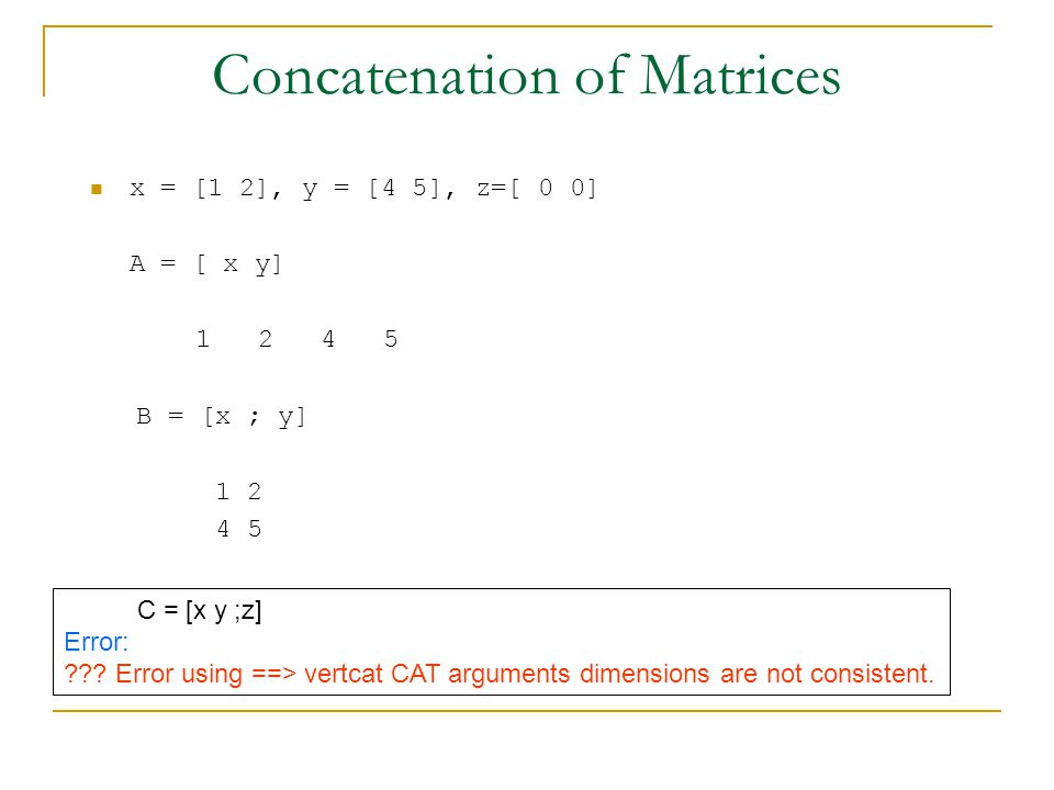 Concatenation of Matrices x = [1 2], y = [4 5], z=[ 0 0] A = [ x y] B = [x ; y] C = [x y ;z] Error: .