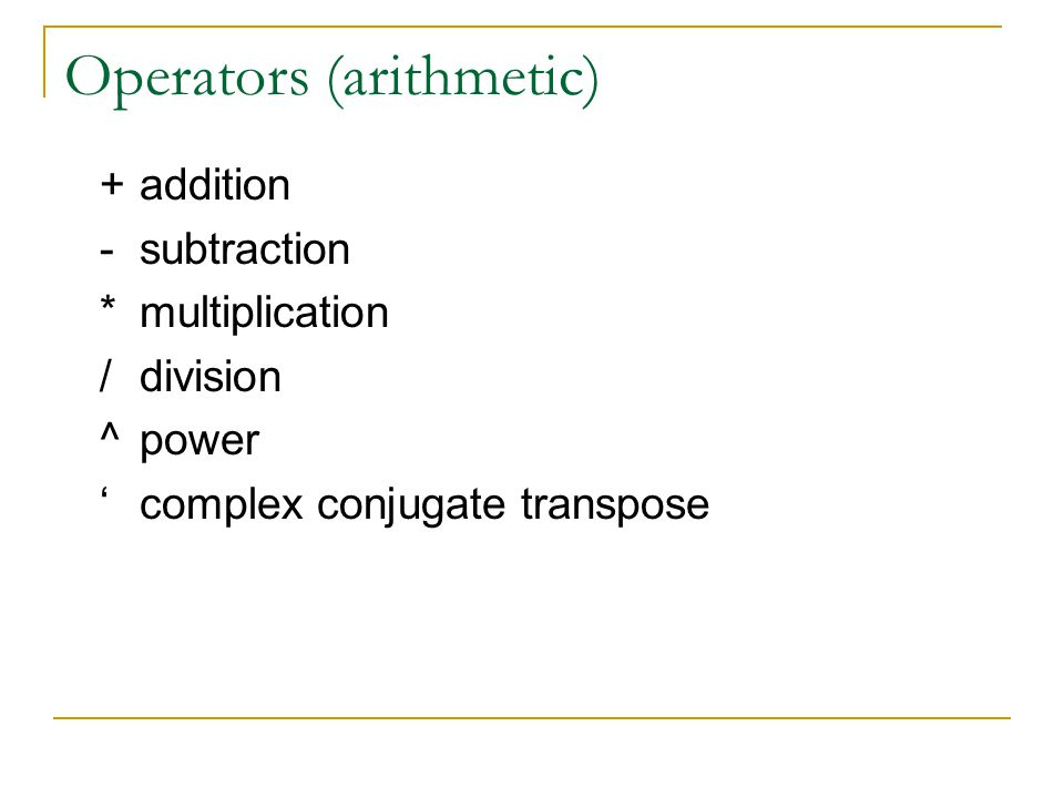 Operators (arithmetic) +addition -subtraction *multiplication /division ^power 'complex conjugate transpose