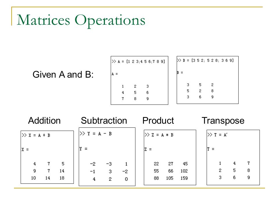 Matrices Operations Given A and B: AdditionSubtractionProductTranspose