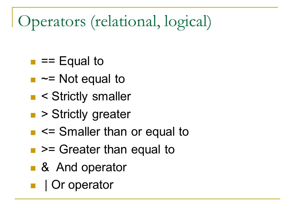Operators (relational, logical) == Equal to ~= Not equal to < Strictly smaller > Strictly greater <= Smaller than or equal to >= Greater than equal to & And operator | Or operator