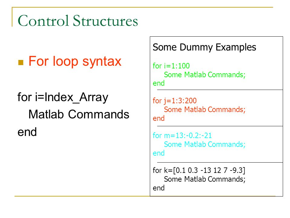 Control Structures For loop syntax for i=Index_Array Matlab Commands end Some Dummy Examples for i=1:100 Some Matlab Commands; end for j=1:3:200 Some Matlab Commands; end for m=13:-0.2:-21 Some Matlab Commands; end for k=[ ] Some Matlab Commands; end