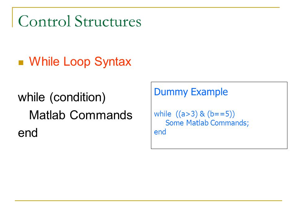 Control Structures While Loop Syntax while (condition) Matlab Commands end Dummy Example while ((a>3) & (b==5)) Some Matlab Commands; end