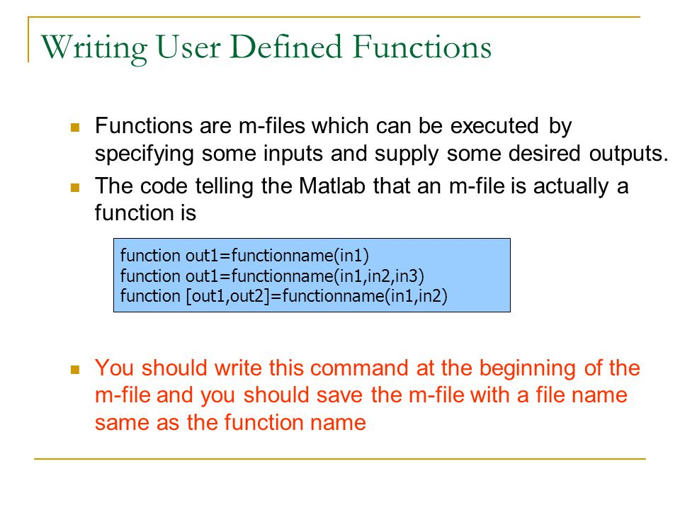 Writing User Defined Functions Functions are m-files which can be executed by specifying some inputs and supply some desired outputs.
