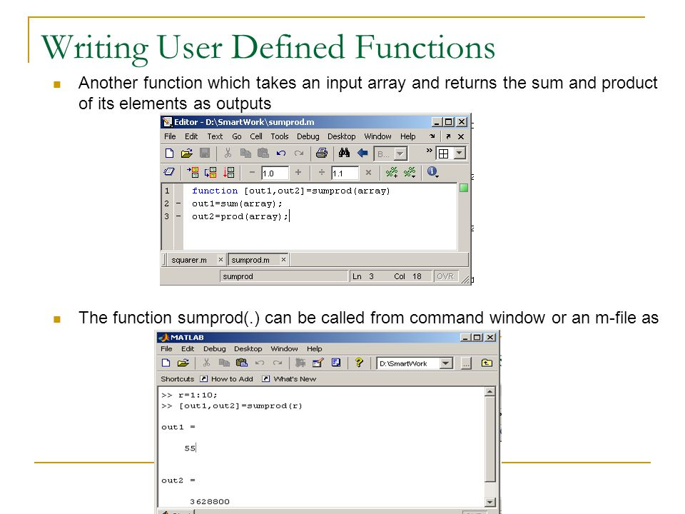 Writing User Defined Functions Another function which takes an input array and returns the sum and product of its elements as outputs The function sumprod(.) can be called from command window or an m-file as