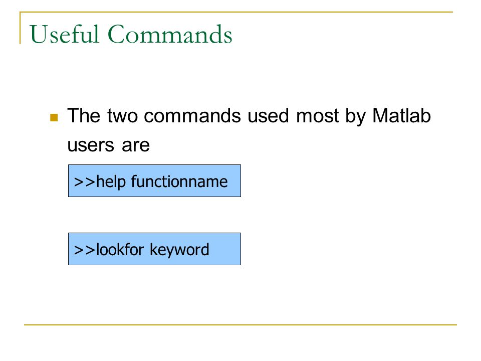Useful Commands The two commands used most by Matlab users are >>help functionname >>lookfor keyword